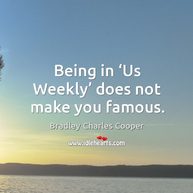 Being in 'us weekly' does not make you famous. Image