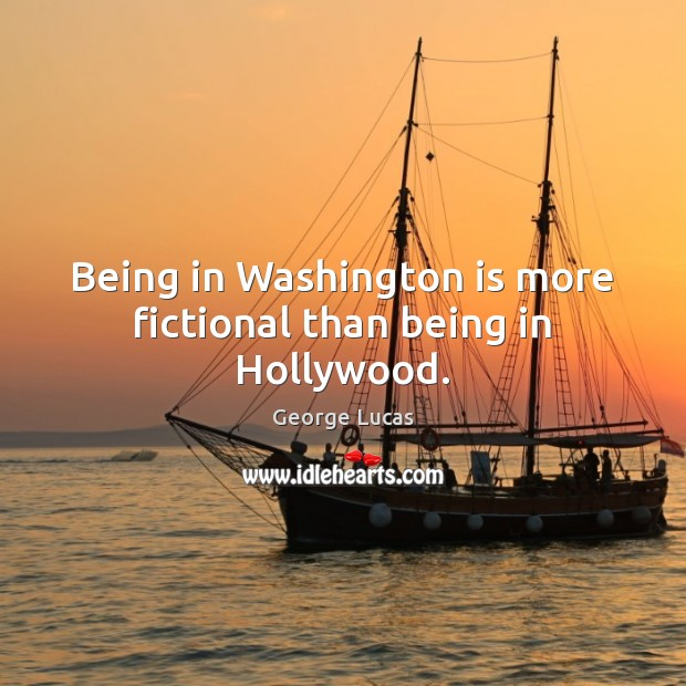 Being in Washington is more fictional than being in Hollywood. George Lucas Picture Quote