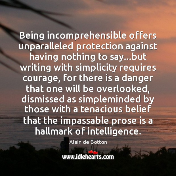 Being incomprehensible offers unparalleled protection against having nothing to say…but writing Alain de Botton Picture Quote
