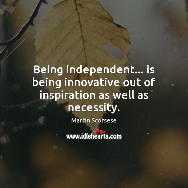 Being independent… is being innovative out of inspiration as well as necessity. Martin Scorsese Picture Quote