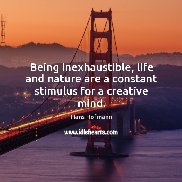 Being inexhaustible, life and nature are a constant stimulus for a creative mind. Hans Hofmann Picture Quote