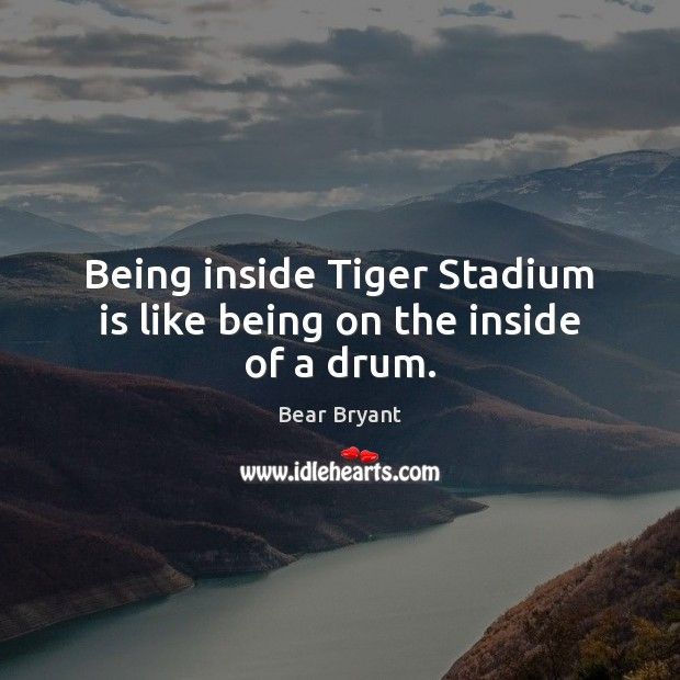 Being inside Tiger Stadium is like being on the inside of a drum. Bear Bryant Picture Quote