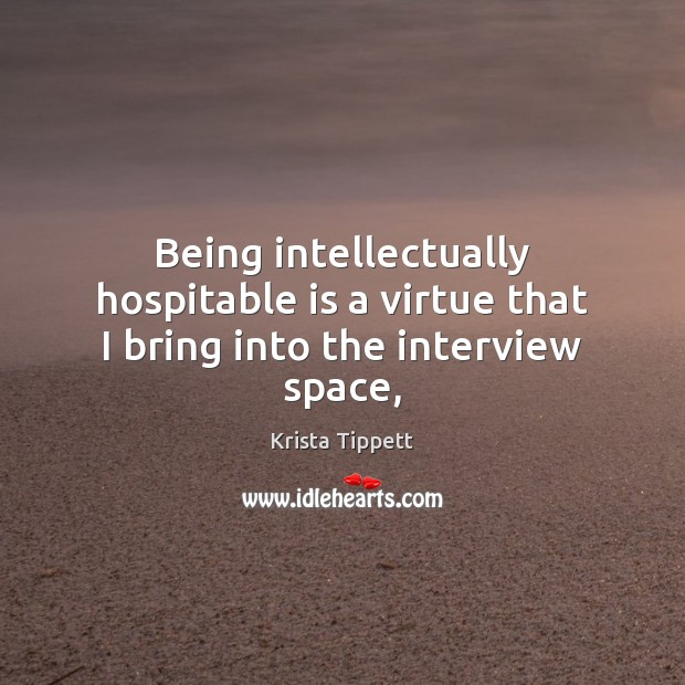 Being intellectually hospitable is a virtue that I bring into the interview space, Krista Tippett Picture Quote