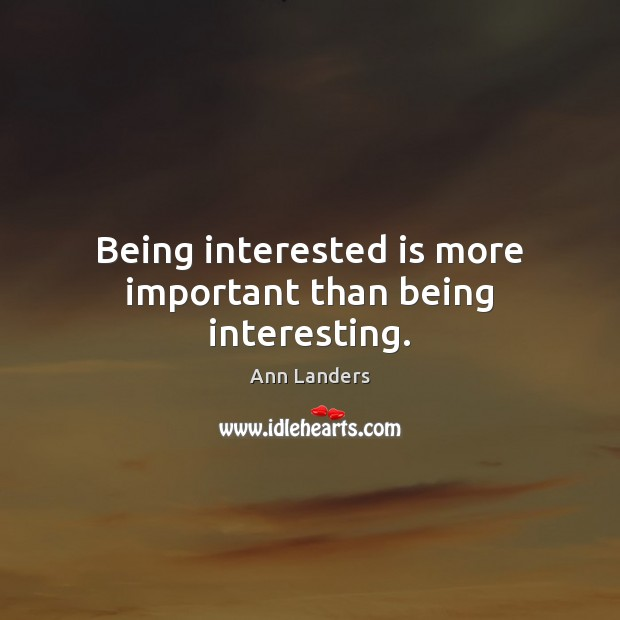 Being interested is more important than being interesting. Ann Landers Picture Quote