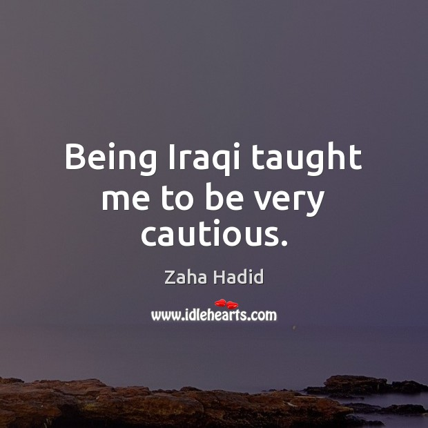 Being Iraqi taught me to be very cautious. Zaha Hadid Picture Quote