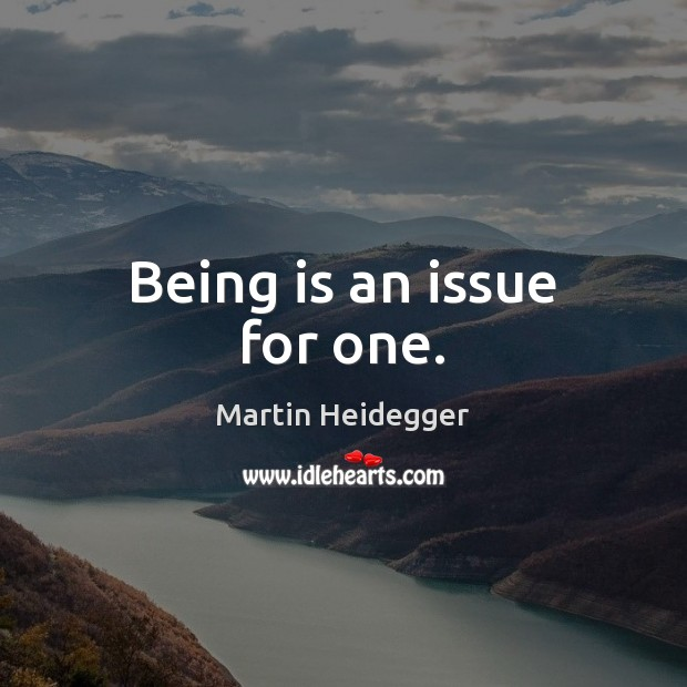 Being is an issue for one. Martin Heidegger Picture Quote