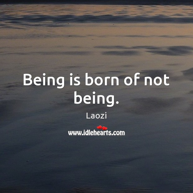 Being is born of not being. Laozi Picture Quote