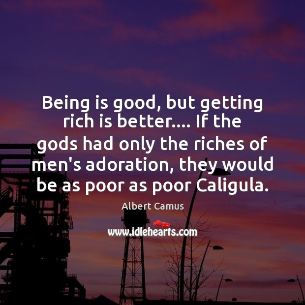 Image, Being is good, but getting rich is better…. If the Gods had