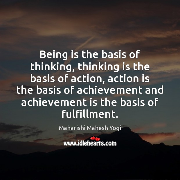 Being is the basis of thinking, thinking is the basis of action, Achievement Quotes Image