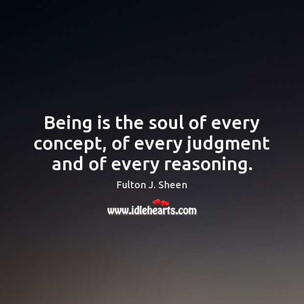 Being is the soul of every concept, of every judgment and of every reasoning. Fulton J. Sheen Picture Quote