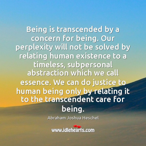 Being is transcended by a concern for being. Our perplexity will not Abraham Joshua Heschel Picture Quote