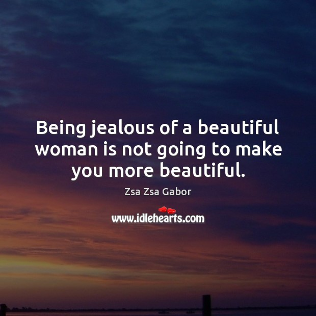 Being jealous of a beautiful woman is not going to make you more beautiful. Image