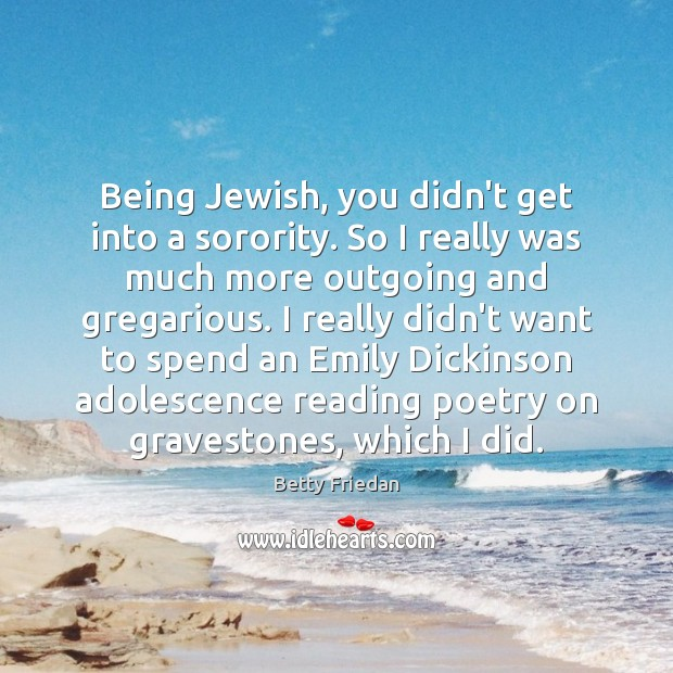 Being Jewish, you didn't get into a sorority. So I really was Image
