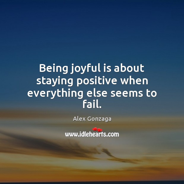 Image, Being joyful is about staying positive when everything else seems to fail.