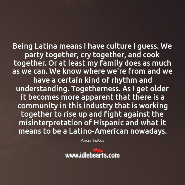 Image, Being Latina means I have culture I guess. We party together, cry