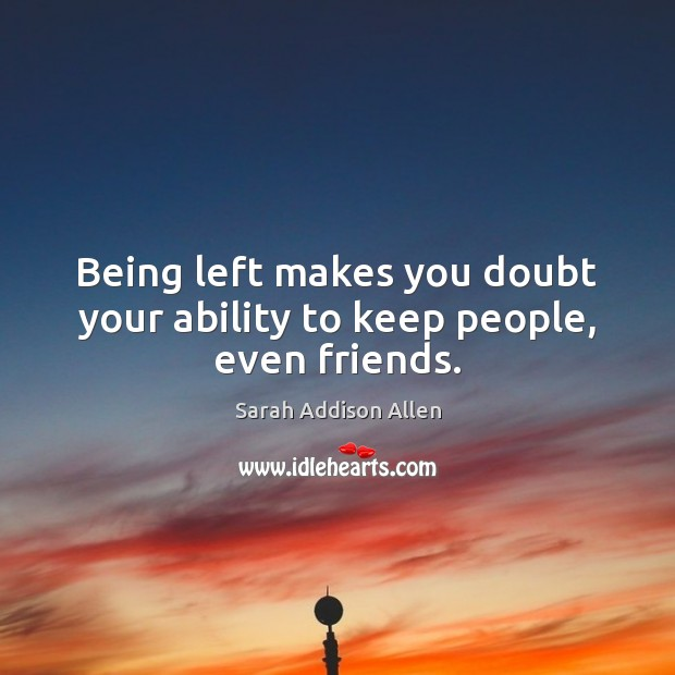 Being left makes you doubt your ability to keep people, even friends. Image
