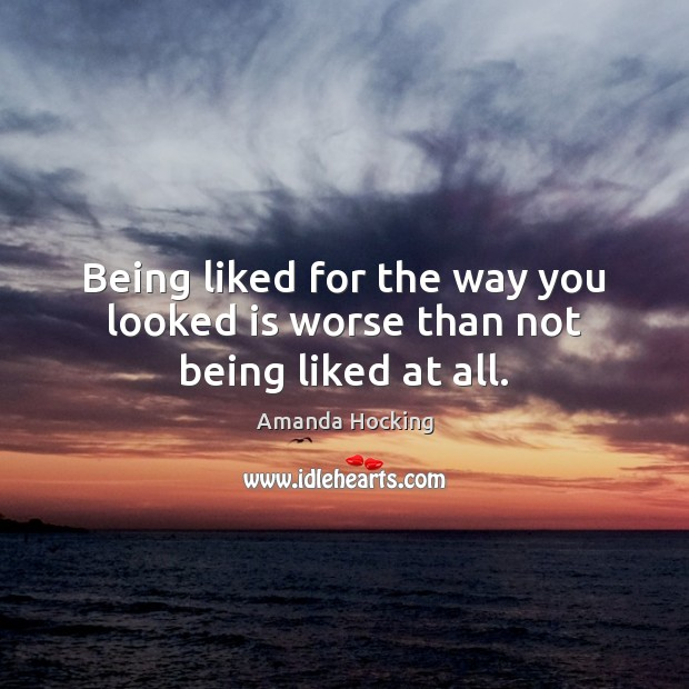 Being liked for the way you looked is worse than not being liked at all. Amanda Hocking Picture Quote