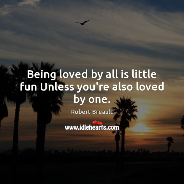 Image, Being loved by all is little fun Unless you're also loved by one.