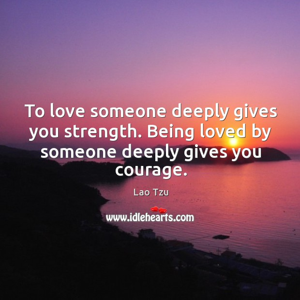 Being loved by someone deeply gives you courage. Image
