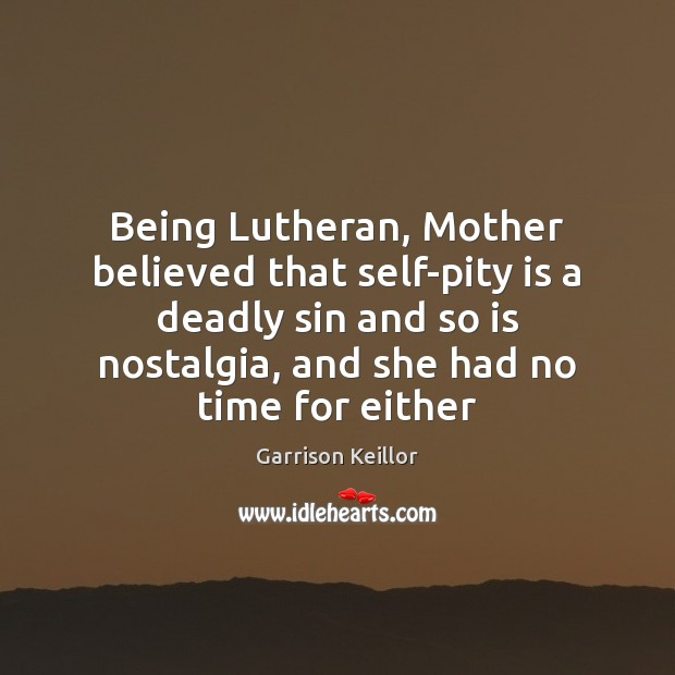 Garrison Keillor Picture Quote image saying: Being Lutheran, Mother believed that self-pity is a deadly sin and so