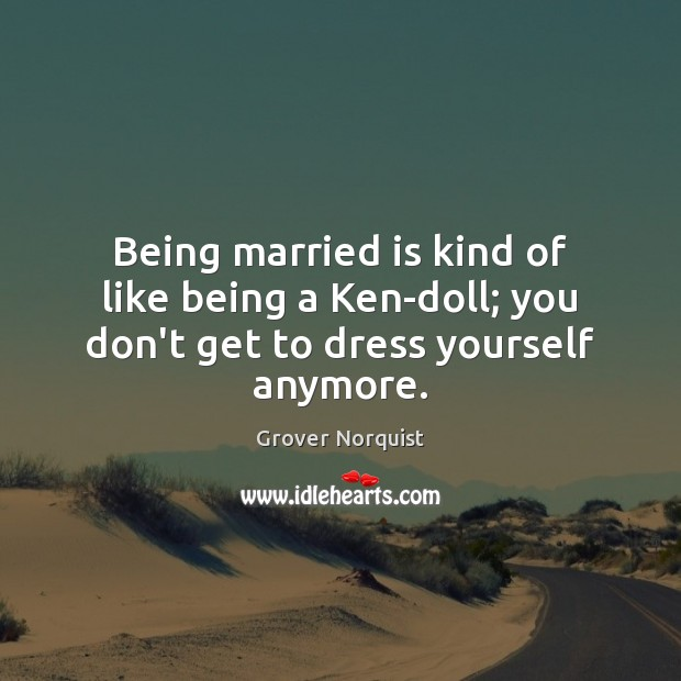 Being married is kind of like being a Ken-doll; you don't get to dress yourself anymore. Image