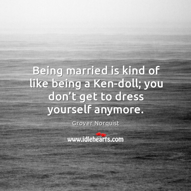 Being married is kind of like being a ken-doll; you don't get to dress yourself anymore. Grover Norquist Picture Quote