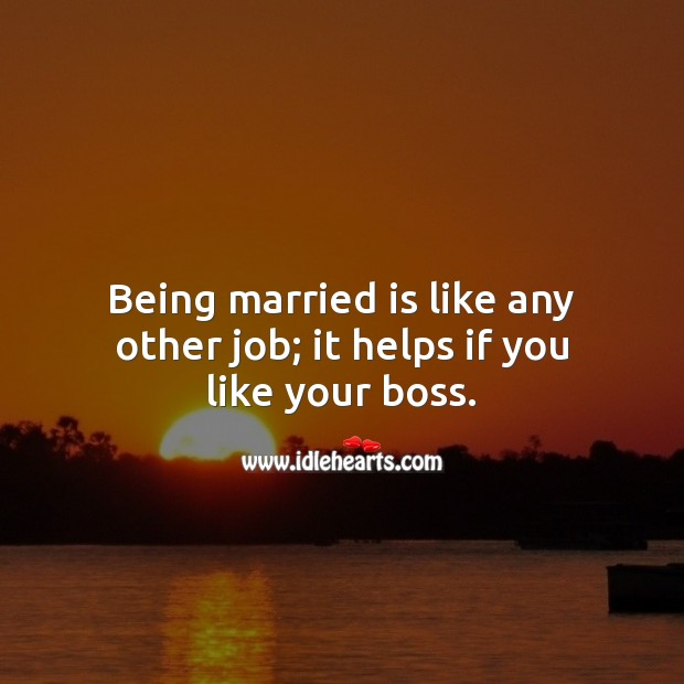 Being married is like any other job; it helps if you like your boss. Funny Wedding Messages Image