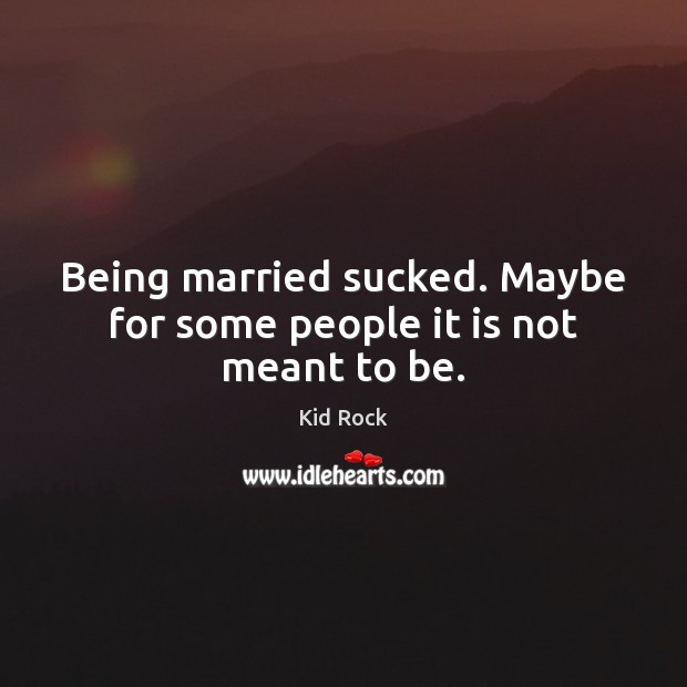 Being married sucked. Maybe for some people it is not meant to be. Image