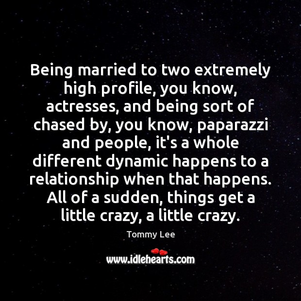 Being married to two extremely high profile, you know, actresses, and being Image