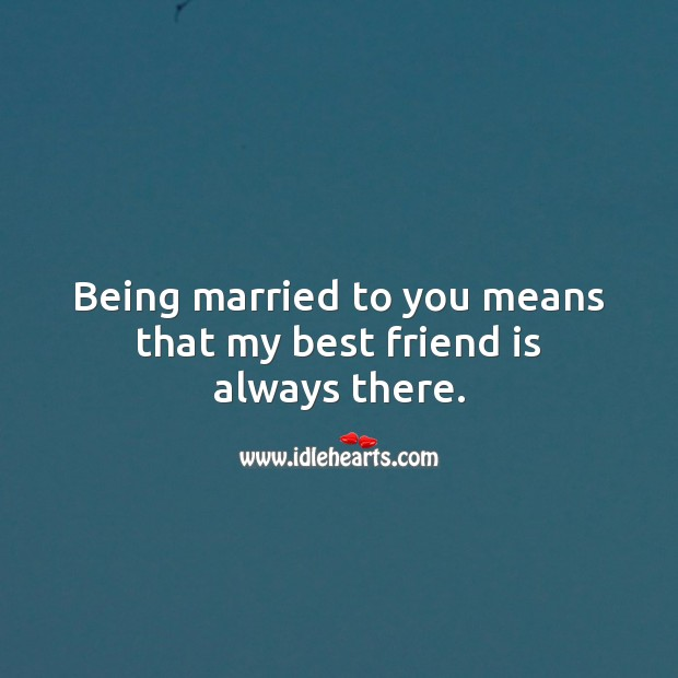 Being married to you means that my best friend is always there. Best Friend Quotes Image