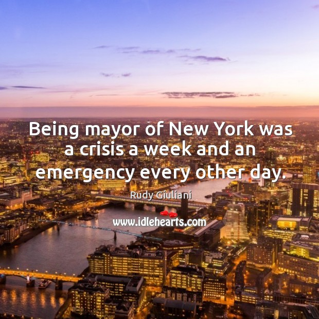 Being mayor of New York was a crisis a week and an emergency every other day. Image
