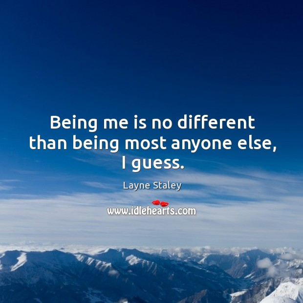 Being me is no different than being most anyone else, I guess. Layne Staley Picture Quote