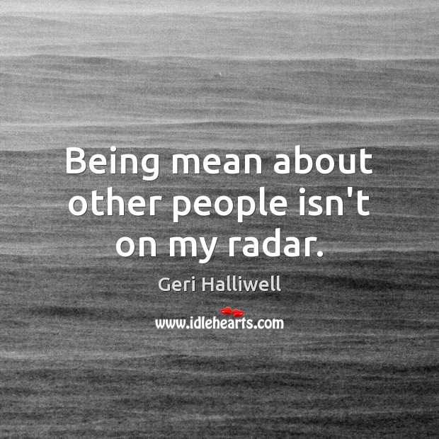 Being mean about other people isn't on my radar. Geri Halliwell Picture Quote