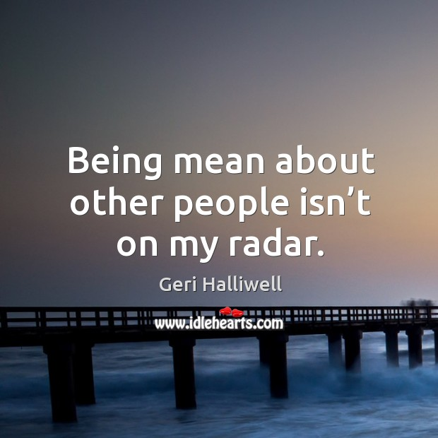 Being mean about other people isn't on my radar. Image