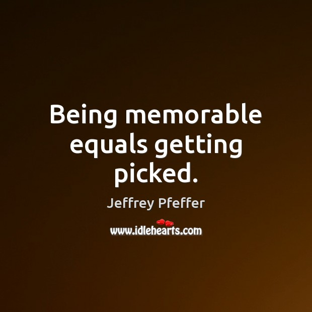 Being memorable equals getting picked. Jeffrey Pfeffer Picture Quote