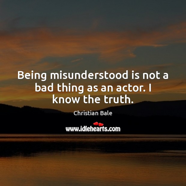 Image, Being misunderstood is not a bad thing as an actor. I know the truth.