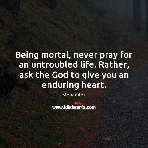 Being mortal, never pray for an untroubled life. Rather, ask the God Menander Picture Quote