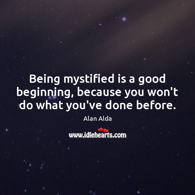 Being mystified is a good beginning, because you won't do what you've done before. Alan Alda Picture Quote