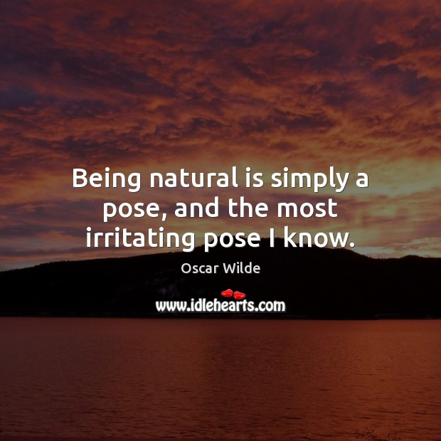 Image, Being natural is simply a pose, and the most irritating pose I know.