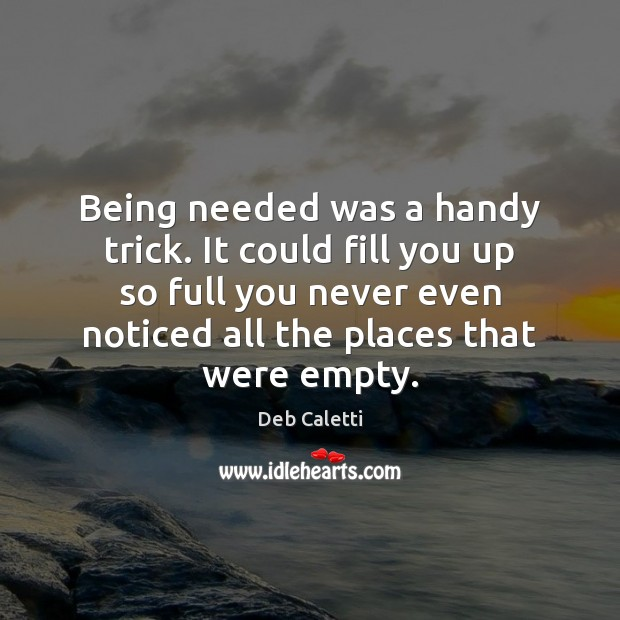 Being needed was a handy trick. It could fill you up so Deb Caletti Picture Quote