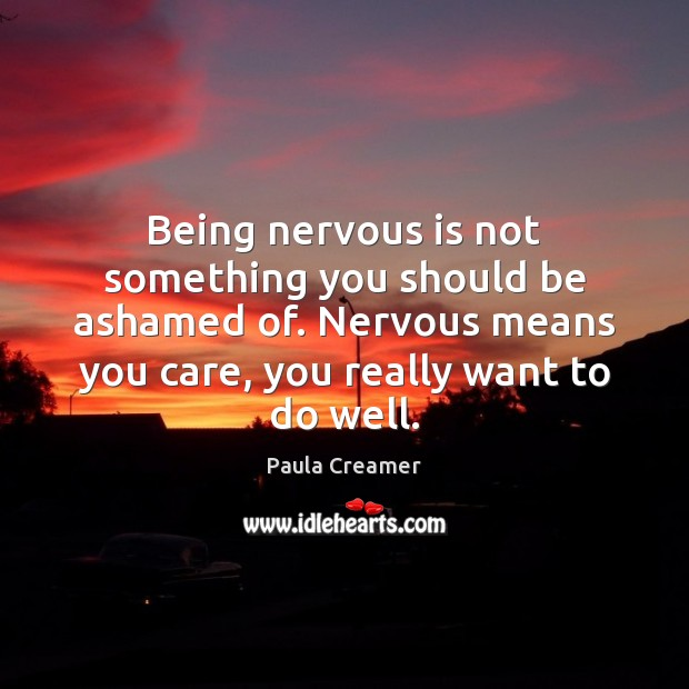 Being nervous is not something you should be ashamed of. Nervous means Paula Creamer Picture Quote