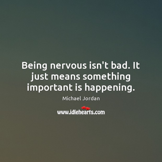 Image, Being nervous isn't bad. It just means something important is happening.