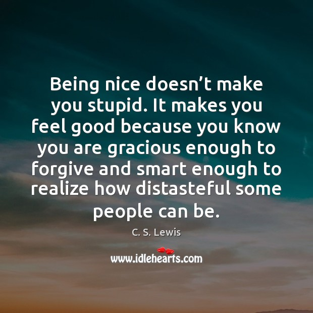 Being nice doesn't make you stupid. It makes you feel good Image