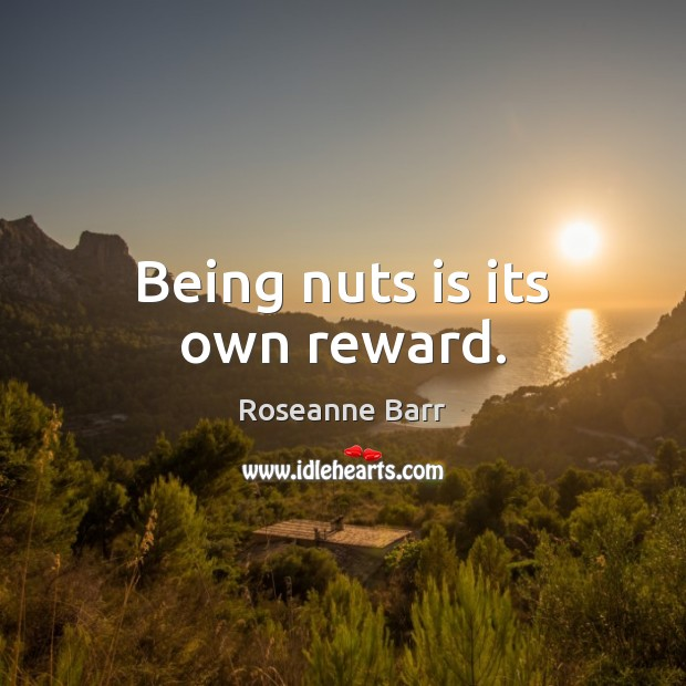 Being nuts is its own reward. Roseanne Barr Picture Quote