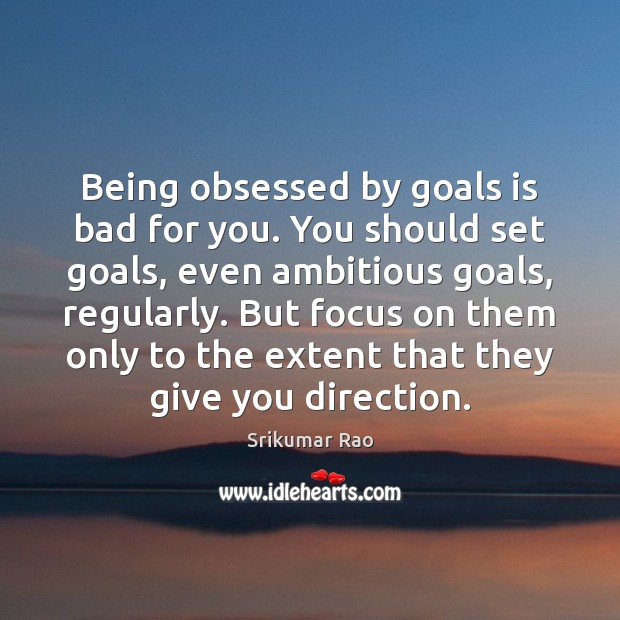 Image, Being obsessed by goals is bad for you. You should set goals,
