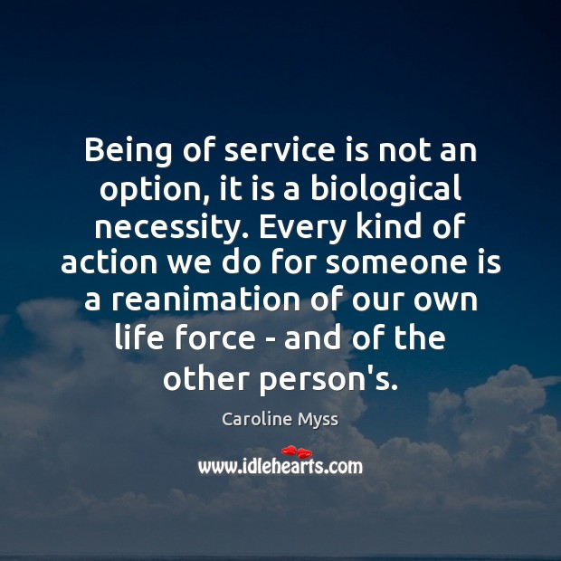 Being of service is not an option, it is a biological necessity. Caroline Myss Picture Quote