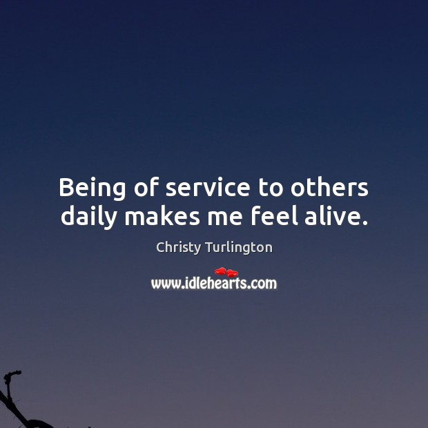 Being of service to others daily makes me feel alive. Image