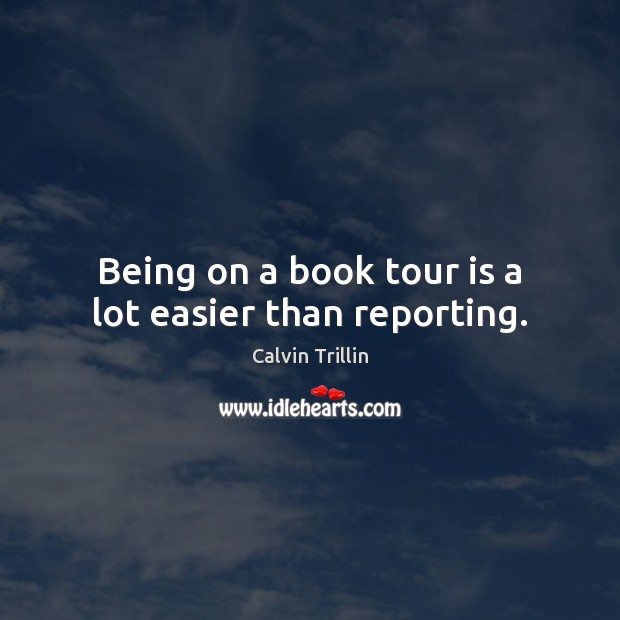 Being on a book tour is a lot easier than reporting. Calvin Trillin Picture Quote