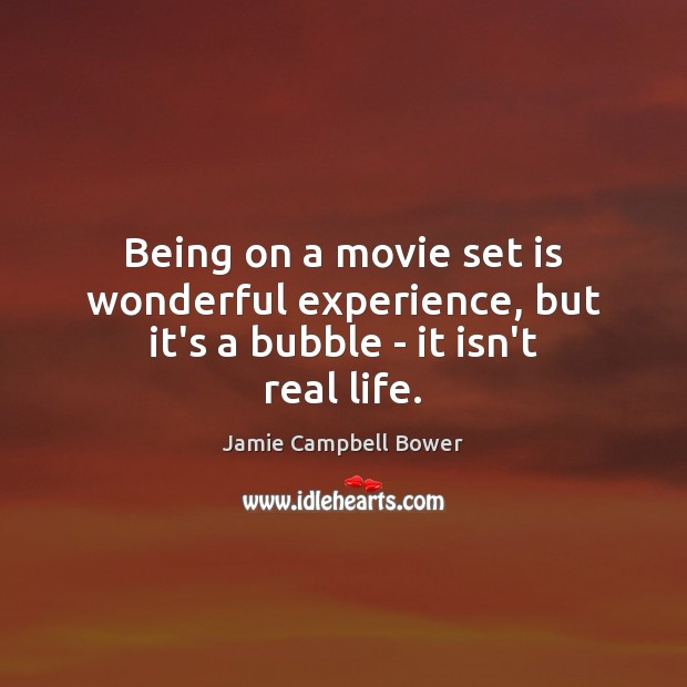 Being on a movie set is wonderful experience, but it's a bubble – it isn't real life. Real Life Quotes Image
