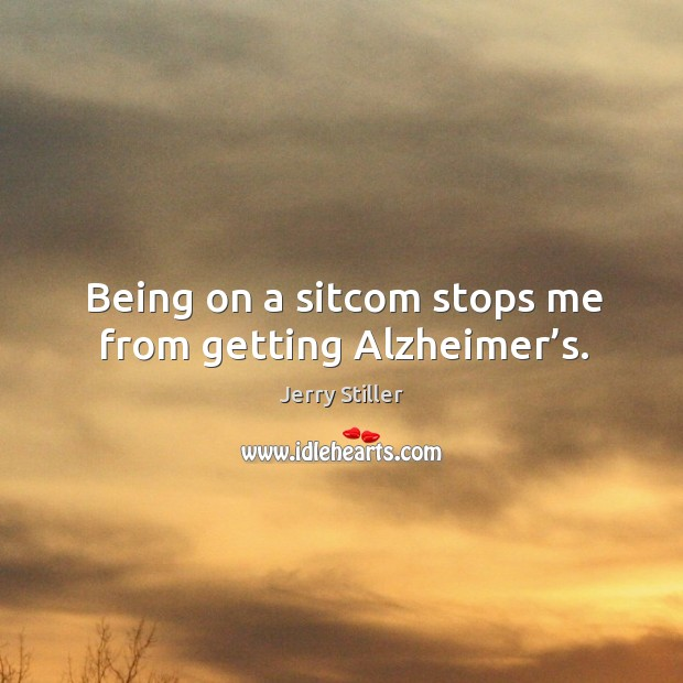 Being on a sitcom stops me from getting alzheimer's. Jerry Stiller Picture Quote